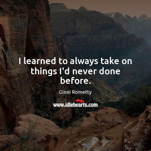 I learned to always take on things I'd never done before. Image