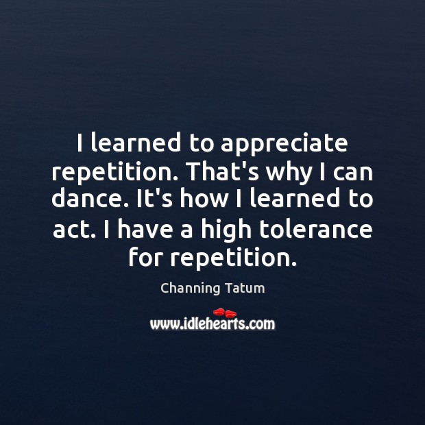 Image, I learned to appreciate repetition. That's why I can dance. It's how