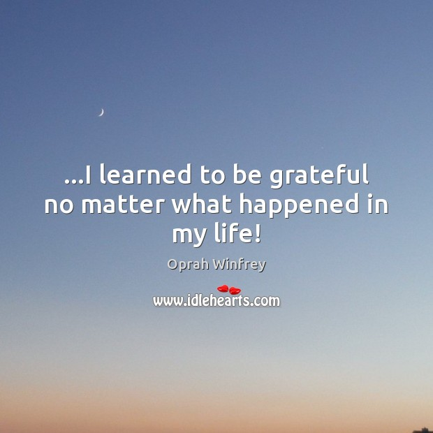 Image, …I learned to be grateful no matter what happened in my life!