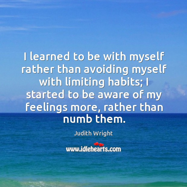 I learned to be with myself rather than avoiding myself with limiting habits Image
