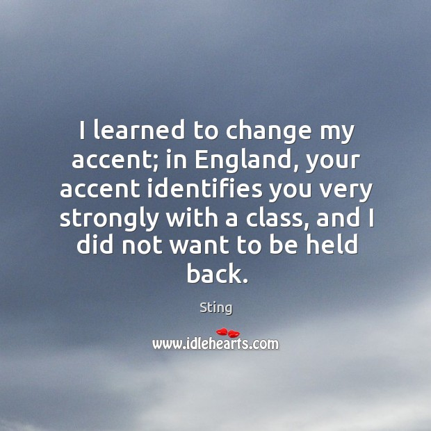I learned to change my accent; in england, your accent identifies you very strongly with a class Image