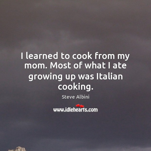 I learned to cook from my mom. Most of what I ate growing up was Italian cooking. Steve Albini Picture Quote