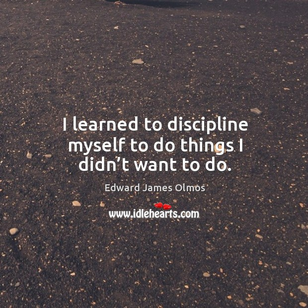 Image, I learned to discipline myself to do things I didn't want to do.