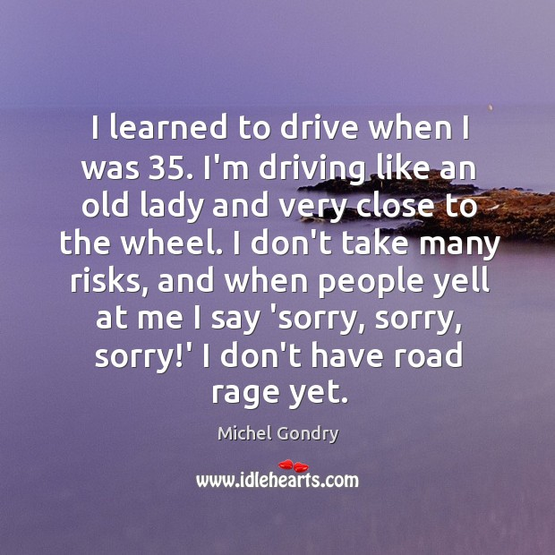 I learned to drive when I was 35. I'm driving like an old Image