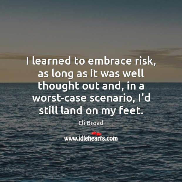 I learned to embrace risk, as long as it was well thought Eli Broad Picture Quote