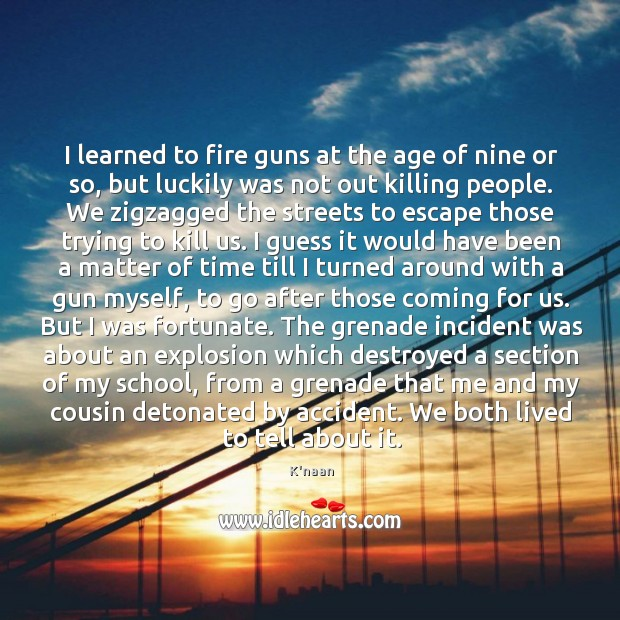 I learned to fire guns at the age of nine or so, K'naan Picture Quote