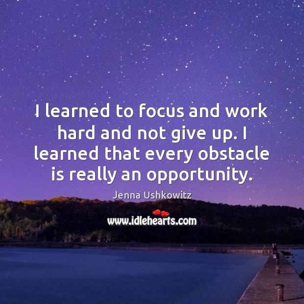 I learned to focus and work hard and not give up. I Jenna Ushkowitz Picture Quote