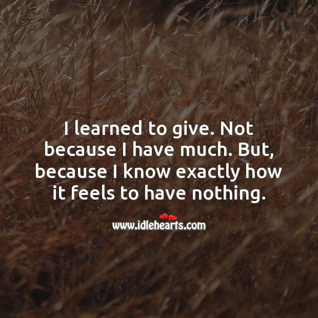 I learned to give. Because I know how it feels to have nothing. Wise Quotes Image