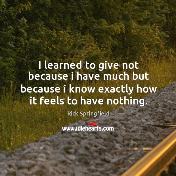 I learned to give not because I have much but because I know exactly how it feels to have nothing. Image