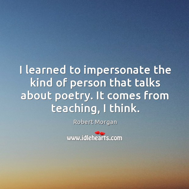 I learned to impersonate the kind of person that talks about poetry. It comes from teaching, I think. Robert Morgan Picture Quote