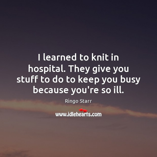 I learned to knit in hospital. They give you stuff to do Ringo Starr Picture Quote