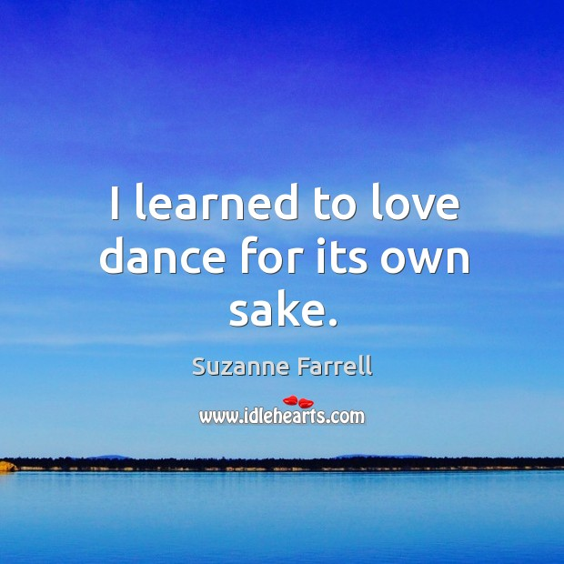 I learned to love dance for its own sake. Suzanne Farrell Picture Quote