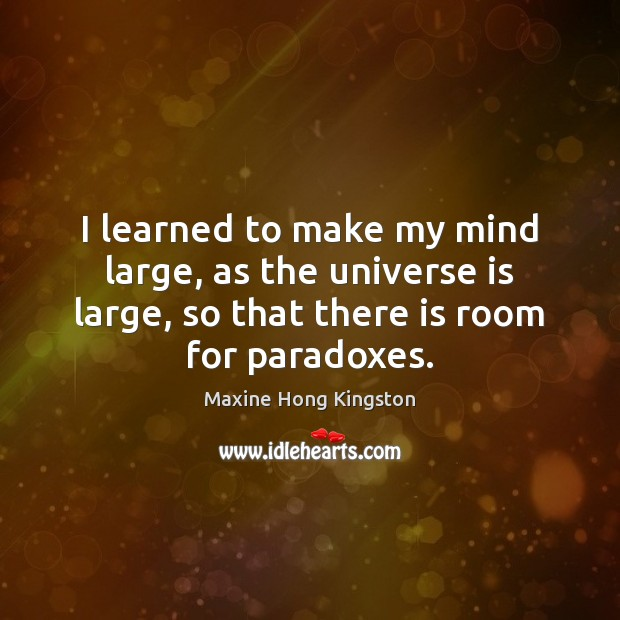 I learned to make my mind large, as the universe is large, Maxine Hong Kingston Picture Quote