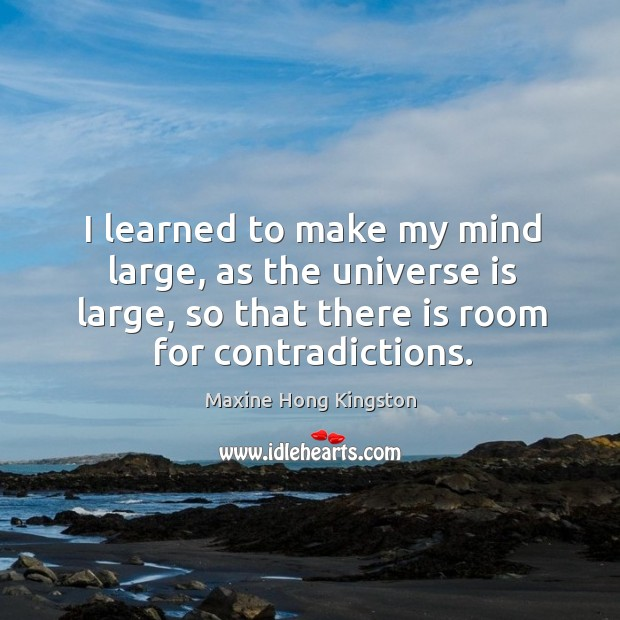I learned to make my mind large, as the universe is large, so that there is room for contradictions. Maxine Hong Kingston Picture Quote