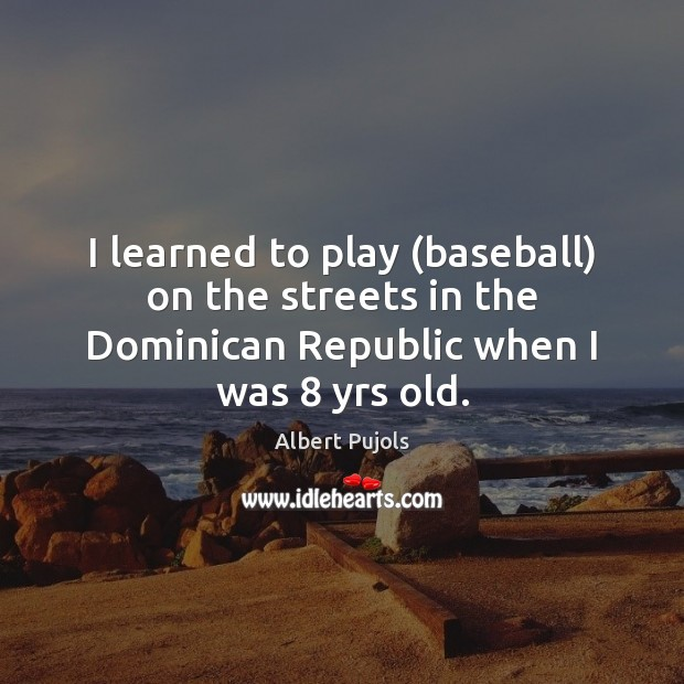 I learned to play (baseball) on the streets in the Dominican Republic Albert Pujols Picture Quote