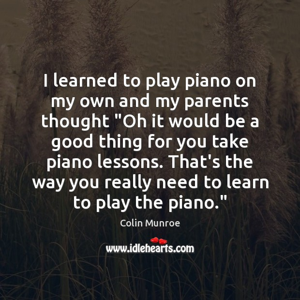 """I learned to play piano on my own and my parents thought """" Image"""