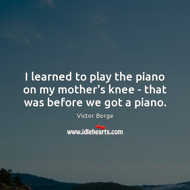 I learned to play the piano on my mother's knee – that was before we got a piano. Image
