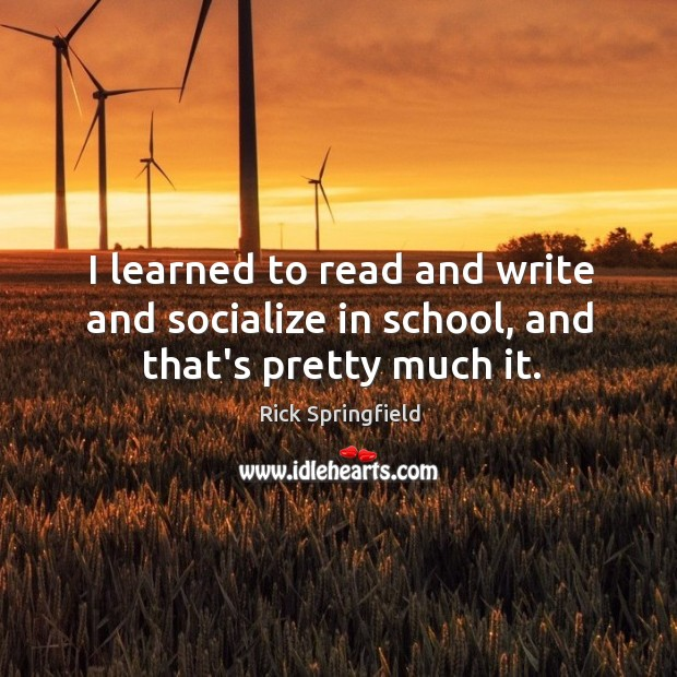 I learned to read and write and socialize in school, and that's pretty much it. Image