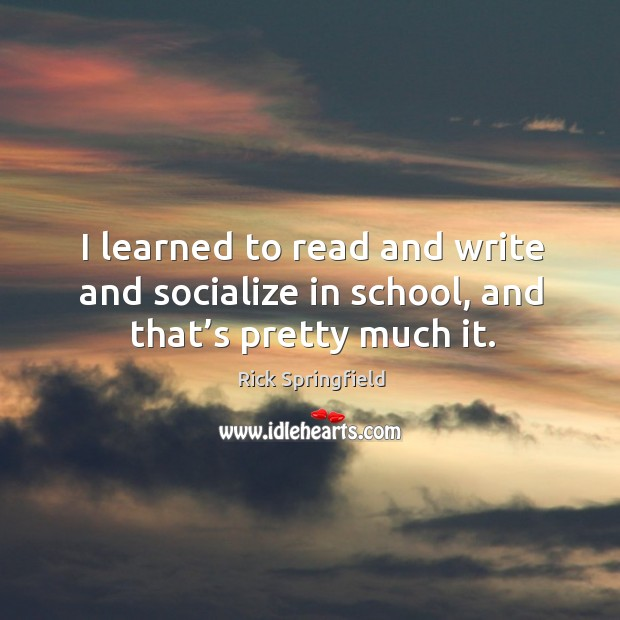 I learned to read and write and socialize in school, and that's pretty much it. Rick Springfield Picture Quote