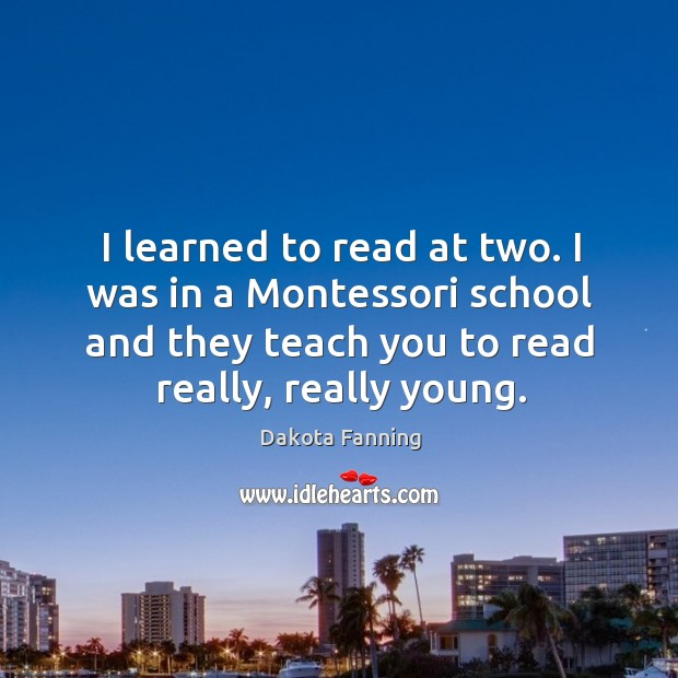 I learned to read at two. I was in a montessori school and they teach you to read really, really young. Image