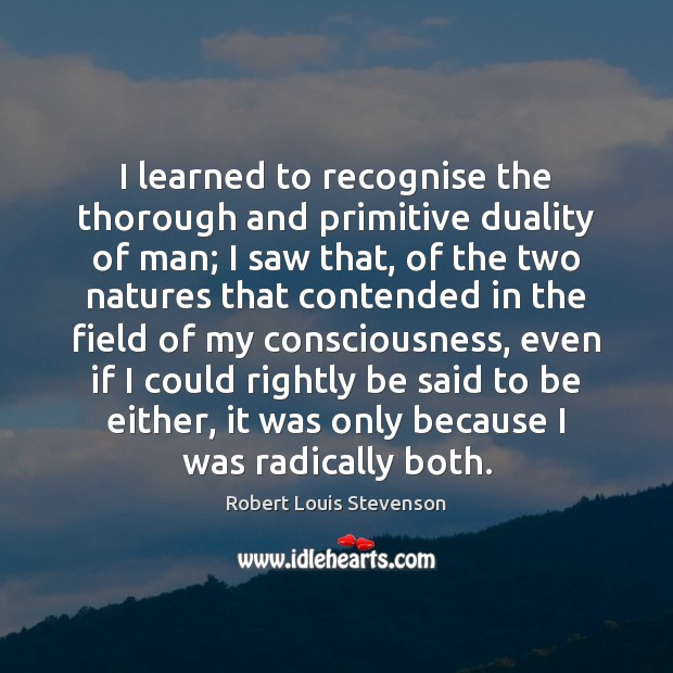 I learned to recognise the thorough and primitive duality of man; I Robert Louis Stevenson Picture Quote