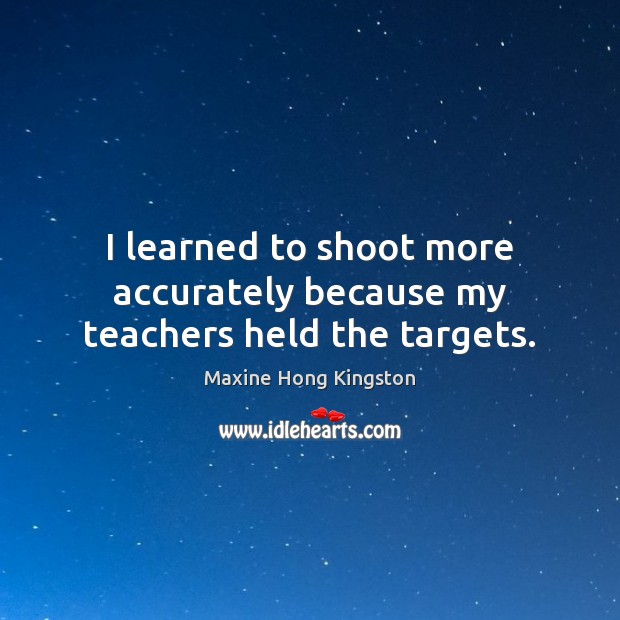 I learned to shoot more accurately because my teachers held the targets. Maxine Hong Kingston Picture Quote