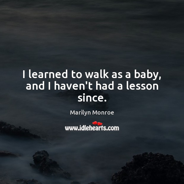 I learned to walk as a baby, and I haven't had a lesson since. Image