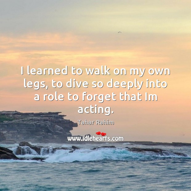 I learned to walk on my own legs, to dive so deeply into a role to forget that Im acting. Image