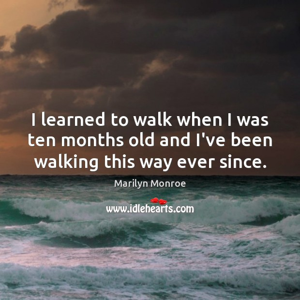I learned to walk when I was ten months old and I've been walking this way ever since. Image