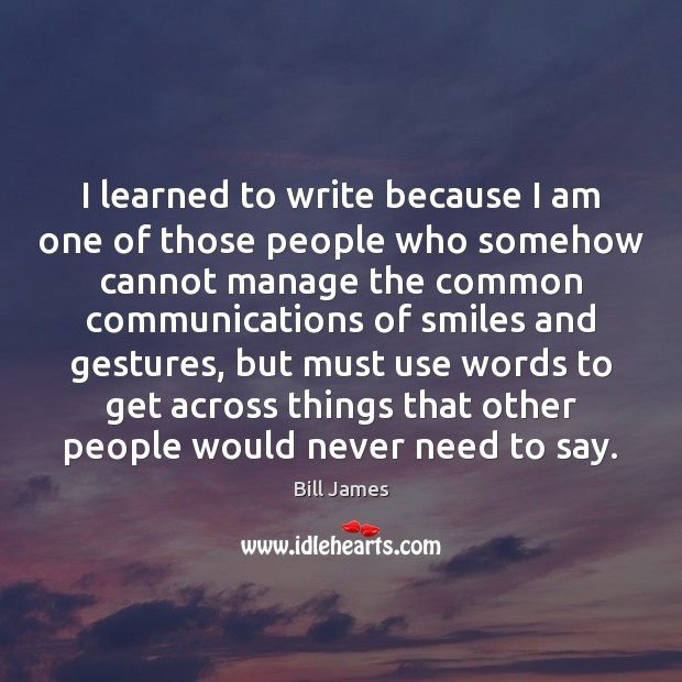 Image, I learned to write because I am one of those people who