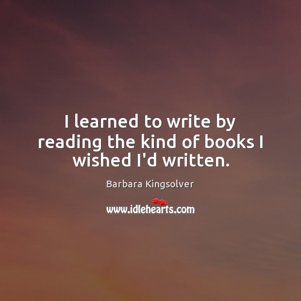 I learned to write by reading the kind of books I wished I'd written. Barbara Kingsolver Picture Quote