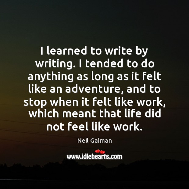 Image, I learned to write by writing. I tended to do anything as