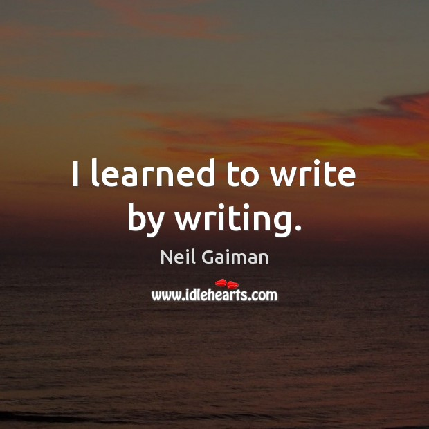 I learned to write by writing. Neil Gaiman Picture Quote