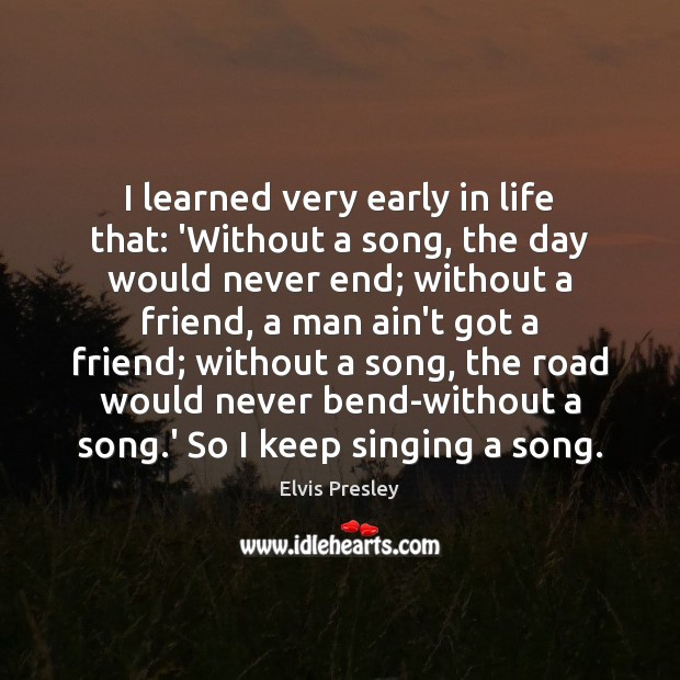 I learned very early in life that: 'Without a song, the day Elvis Presley Picture Quote