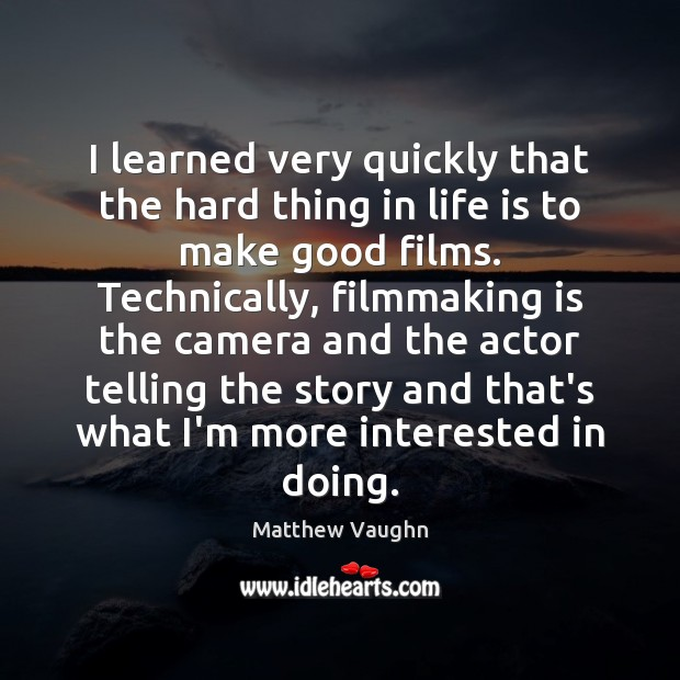 I learned very quickly that the hard thing in life is to Matthew Vaughn Picture Quote