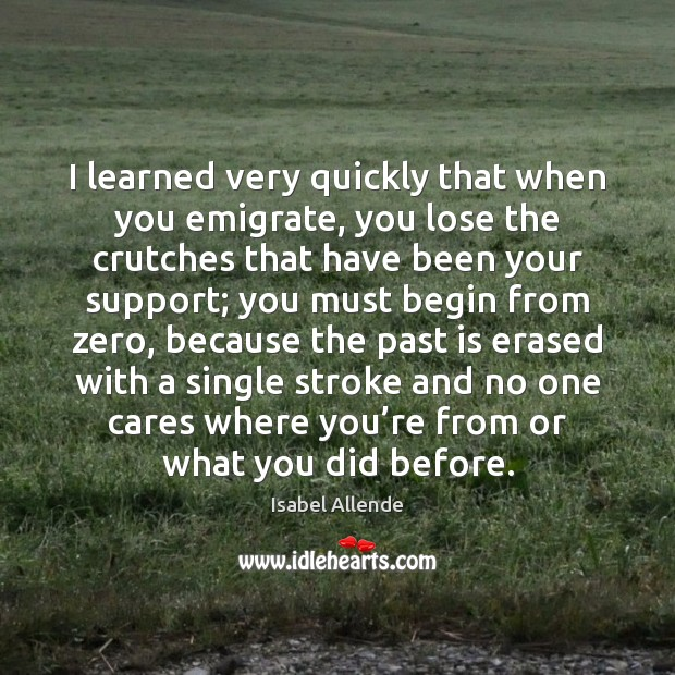 I learned very quickly that when you emigrate, you lose the crutches Isabel Allende Picture Quote