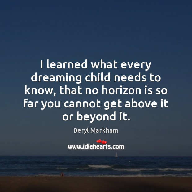 I learned what every dreaming child needs to know, that no horizon Beryl Markham Picture Quote