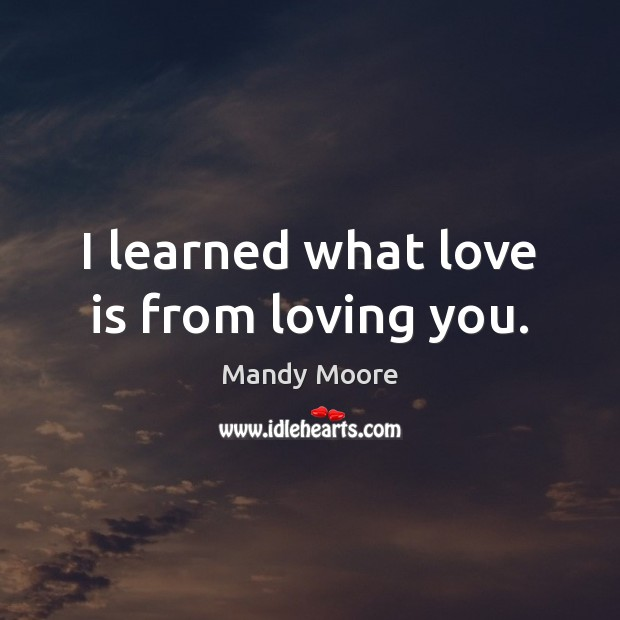 I learned what love is from loving you. Mandy Moore Picture Quote