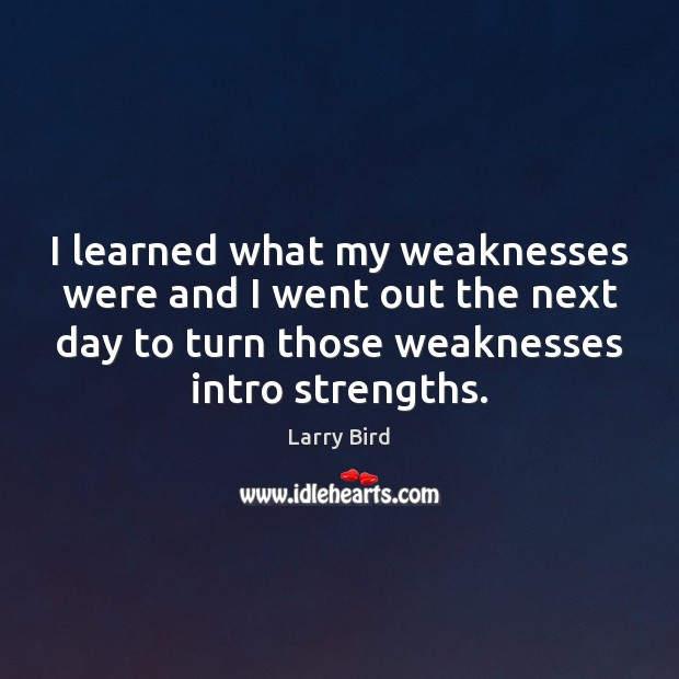 I learned what my weaknesses were and I went out the next Larry Bird Picture Quote