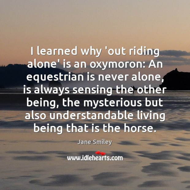 I learned why 'out riding alone' is an oxymoron: An equestrian is Jane Smiley Picture Quote