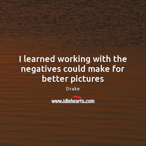 I learned working with the negatives could make for better pictures Drake Picture Quote