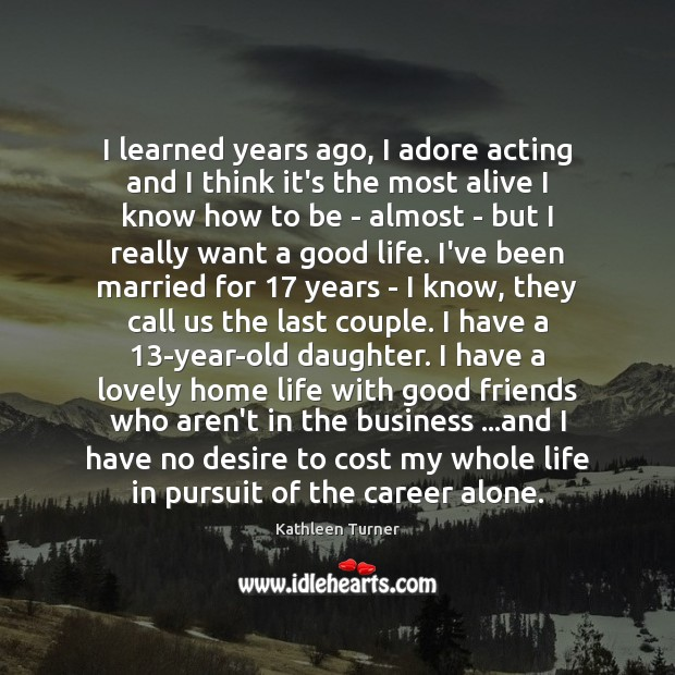 I learned years ago, I adore acting and I think it's the Image