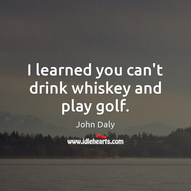 I learned you can't drink whiskey and play golf. Image