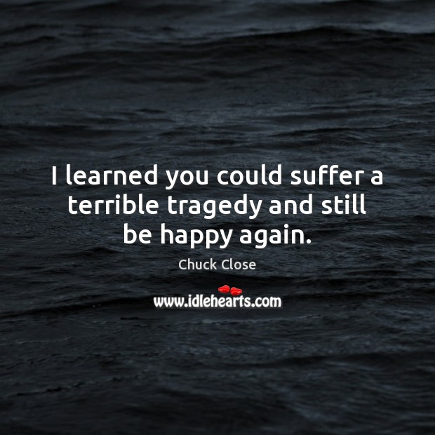I learned you could suffer a terrible tragedy and still be happy again. Chuck Close Picture Quote