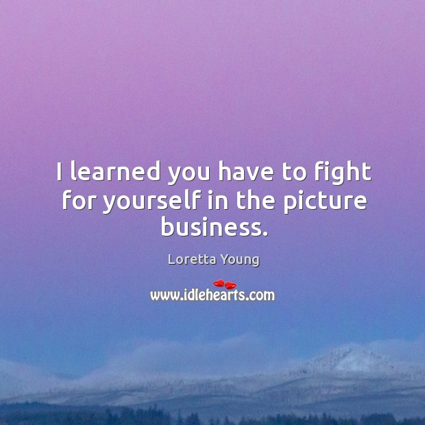 I learned you have to fight for yourself in the picture business. Image