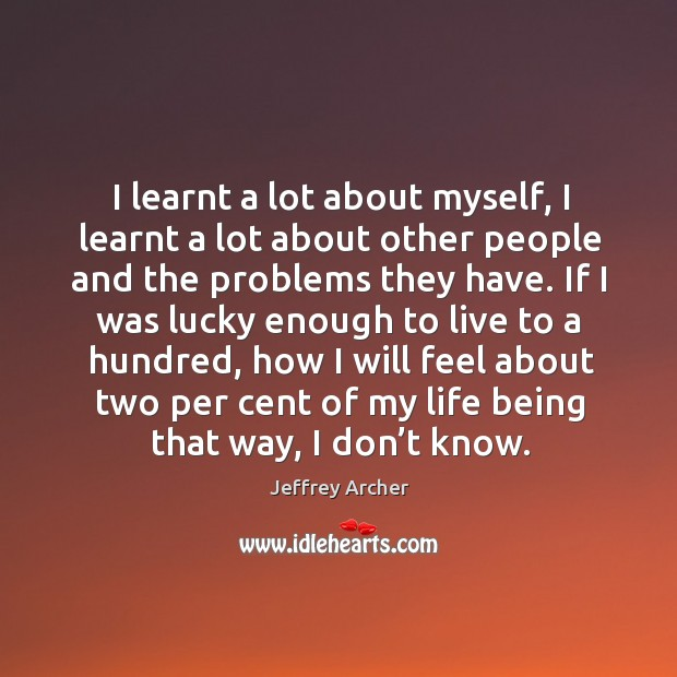 I learnt a lot about myself, I learnt a lot about other people and the problems they have. Jeffrey Archer Picture Quote