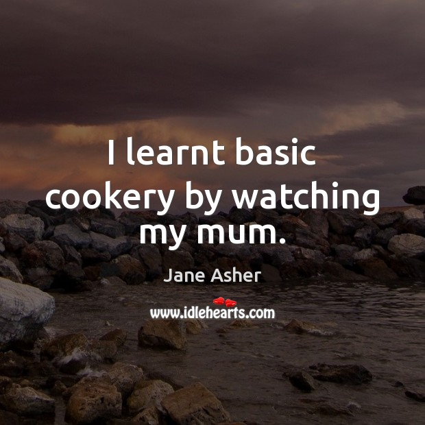 Image, I learnt basic cookery by watching my mum.