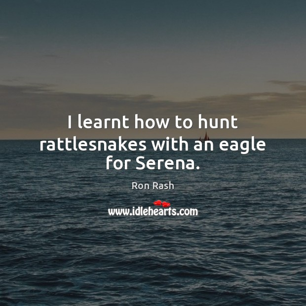 I learnt how to hunt rattlesnakes with an eagle for Serena. Image