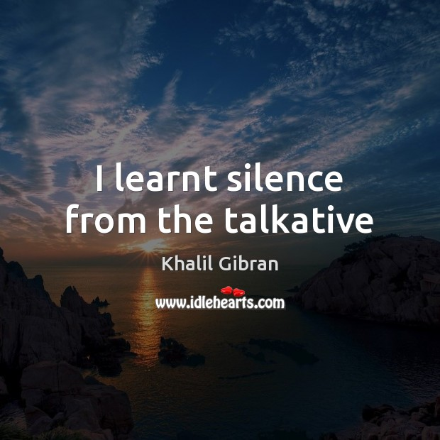 I learnt silence from the talkative Khalil Gibran Picture Quote