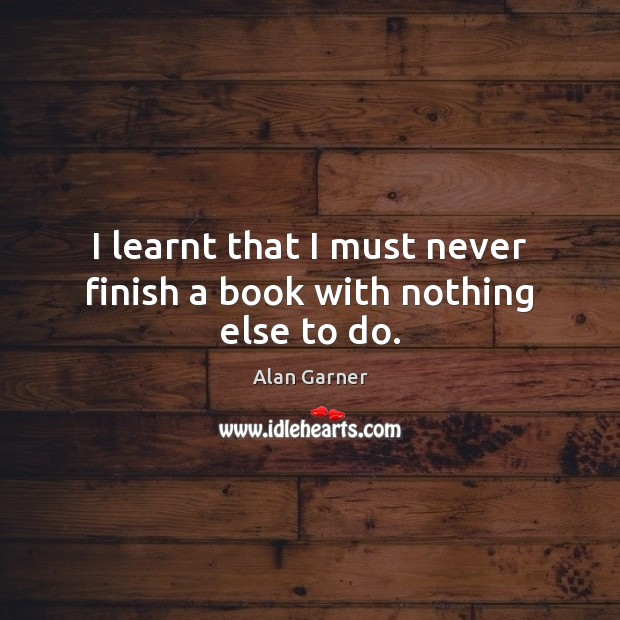 I learnt that I must never finish a book with nothing else to do. Image